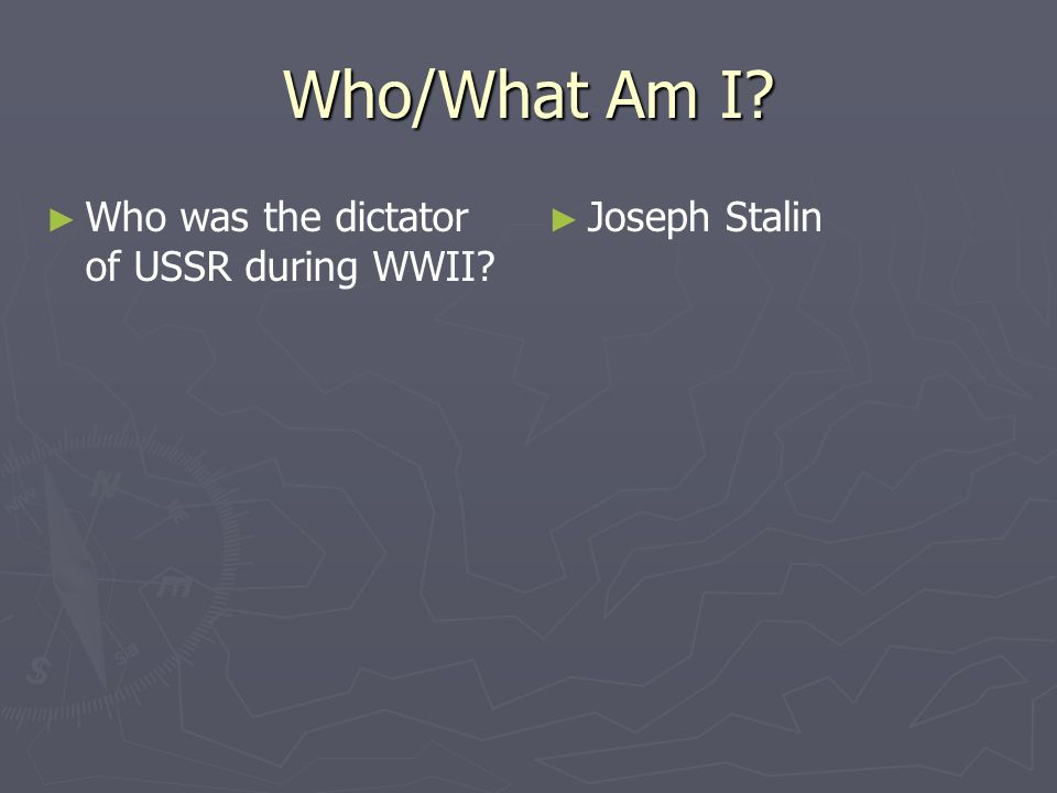 Who/What Am I? Who was the dictator of USSR during WWII? Joseph Stalin