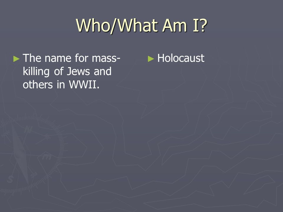 Who/What Am I? The name for mass- killing of Jews and others in WWII. Holocaust