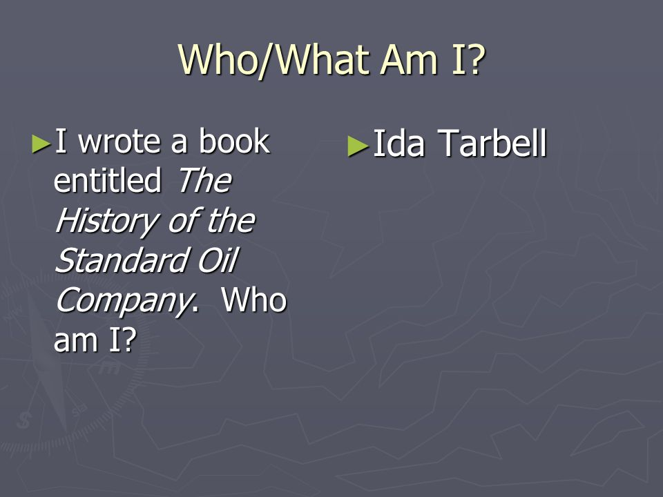 Who/What Am I? I wrote a book entitled The History of the Standard Oil Company. Who am I? I wrote a book entitled The History of the Standard Oil Comp