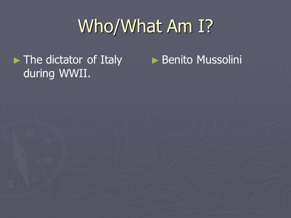 Who/What Am I? The dictator of Italy during WWII. Benito Mussolini