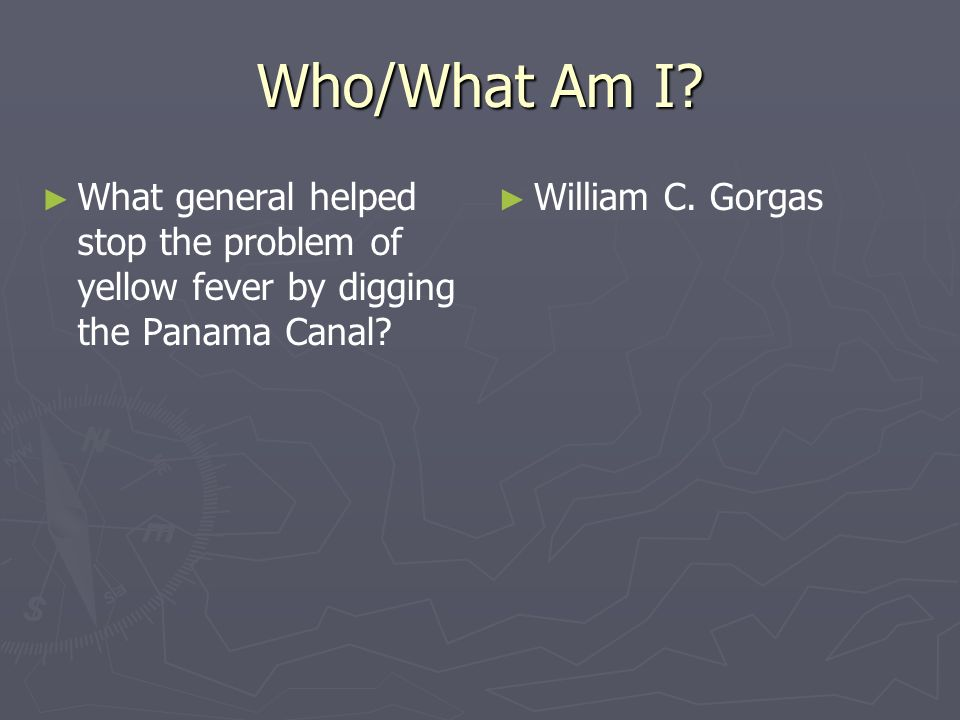 Who/What Am I? What general helped stop the problem of yellow fever by digging the Panama Canal? William C. Gorgas