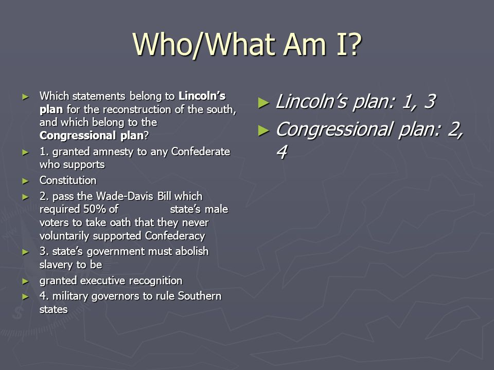 Who/What Am I? Which statements belong to Lincolns plan for the reconstruction of the south, and which belong to the Congressional plan? Which stateme
