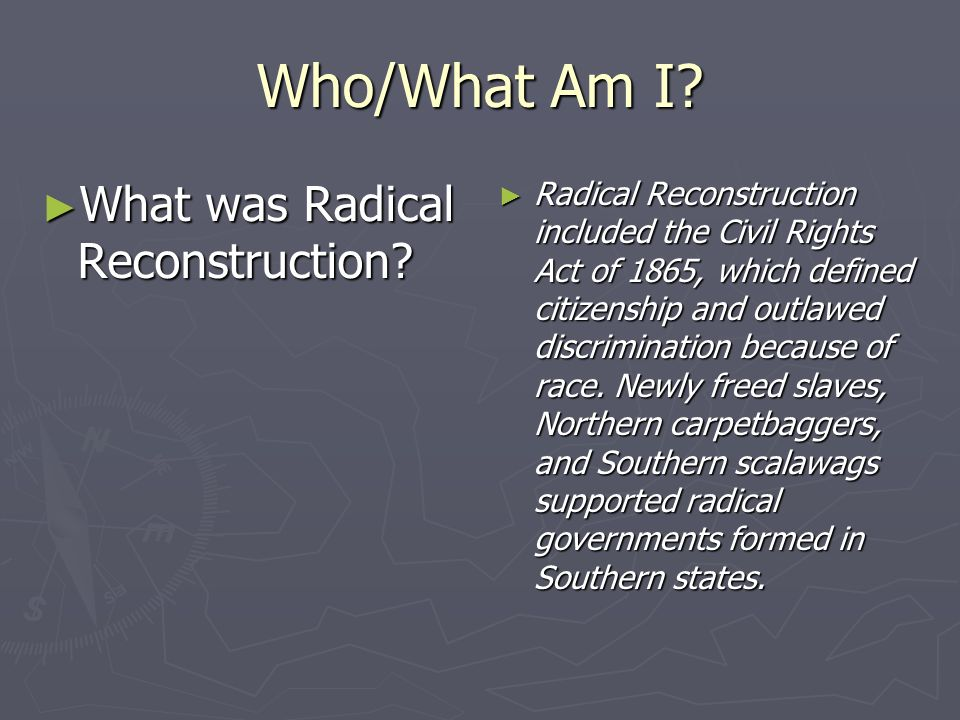 Who/What Am I? What was Radical Reconstruction? What was Radical Reconstruction? Radical Reconstruction included the Civil Rights Act of 1865, which d