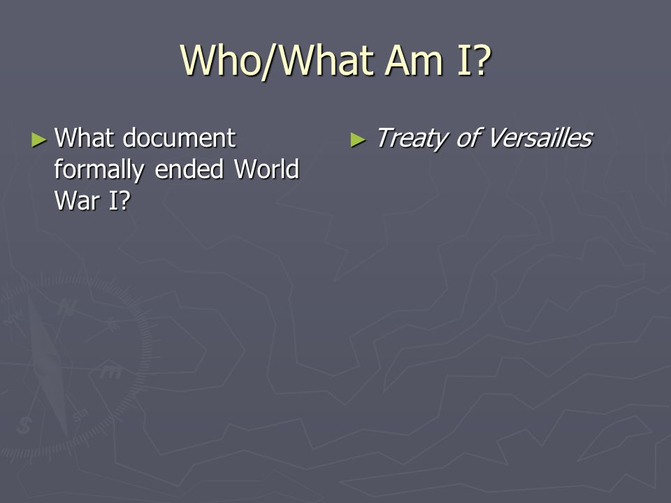 Who/What Am I? What document formally ended World War I? What document formally ended World War I? Treaty of Versailles