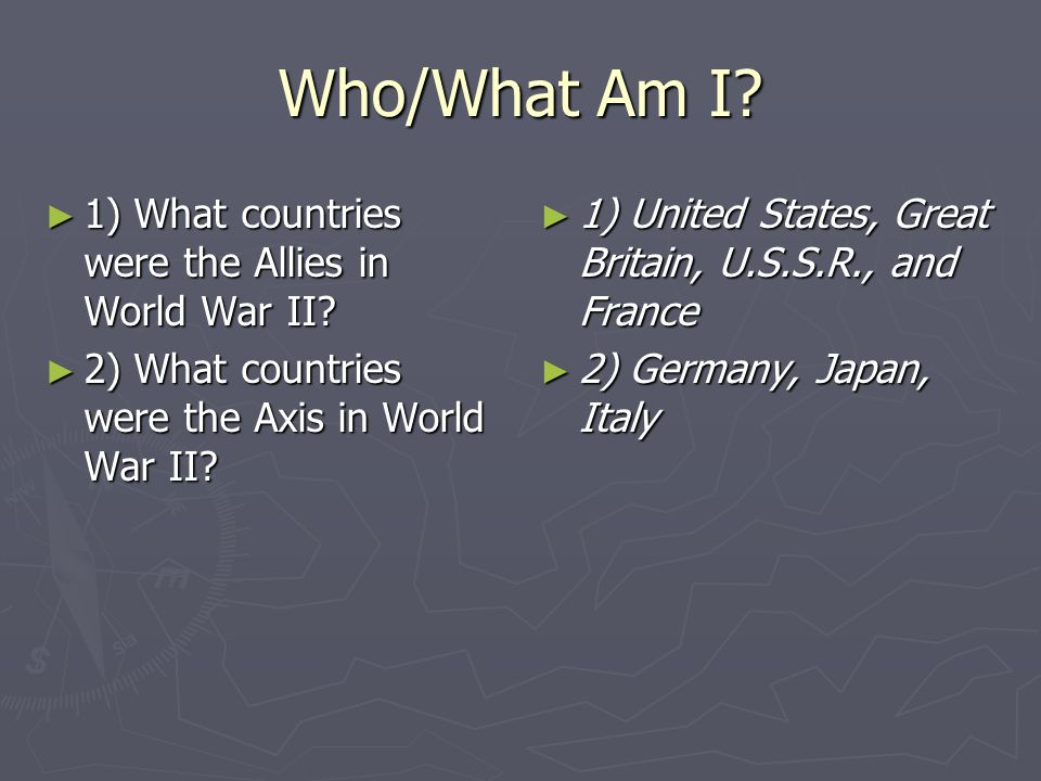 Who/What Am I? 1) What countries were the Allies in World War II? 1) What countries were the Allies in World War II? 2) What countries were the Axis i