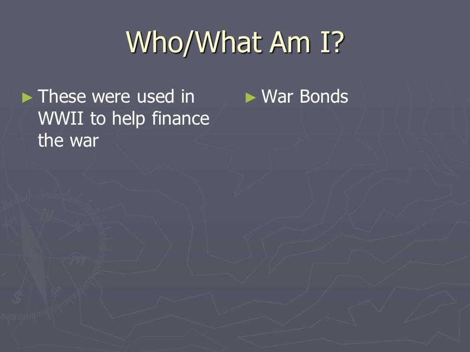 Who/What Am I? These were used in WWII to help finance the war War Bonds