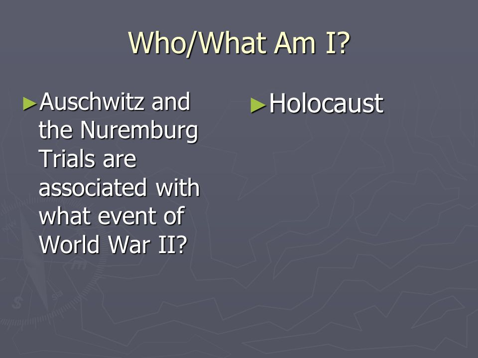 Who/What Am I? Auschwitz and the Nuremburg Trials are associated with what event of World War II? Auschwitz and the Nuremburg Trials are associated wi
