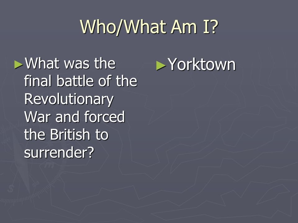 Who/What Am I? What was the final battle of the Revolutionary War and forced the British to surrender? What was the final battle of the Revolutionary