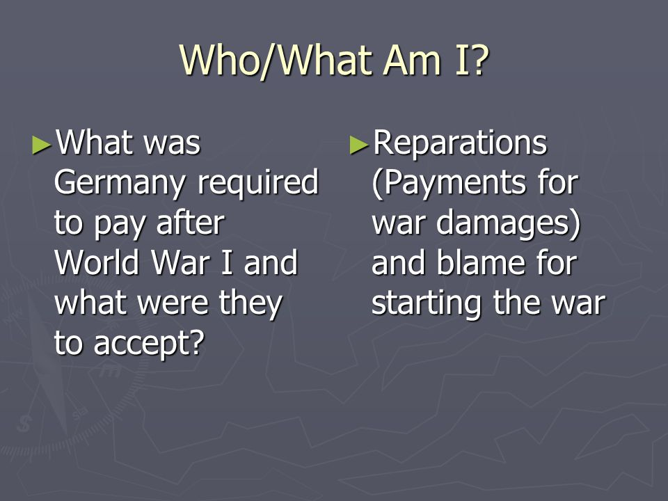 Who/What Am I? What was Germany required to pay after World War I and what were they to accept? What was Germany required to pay after World War I and