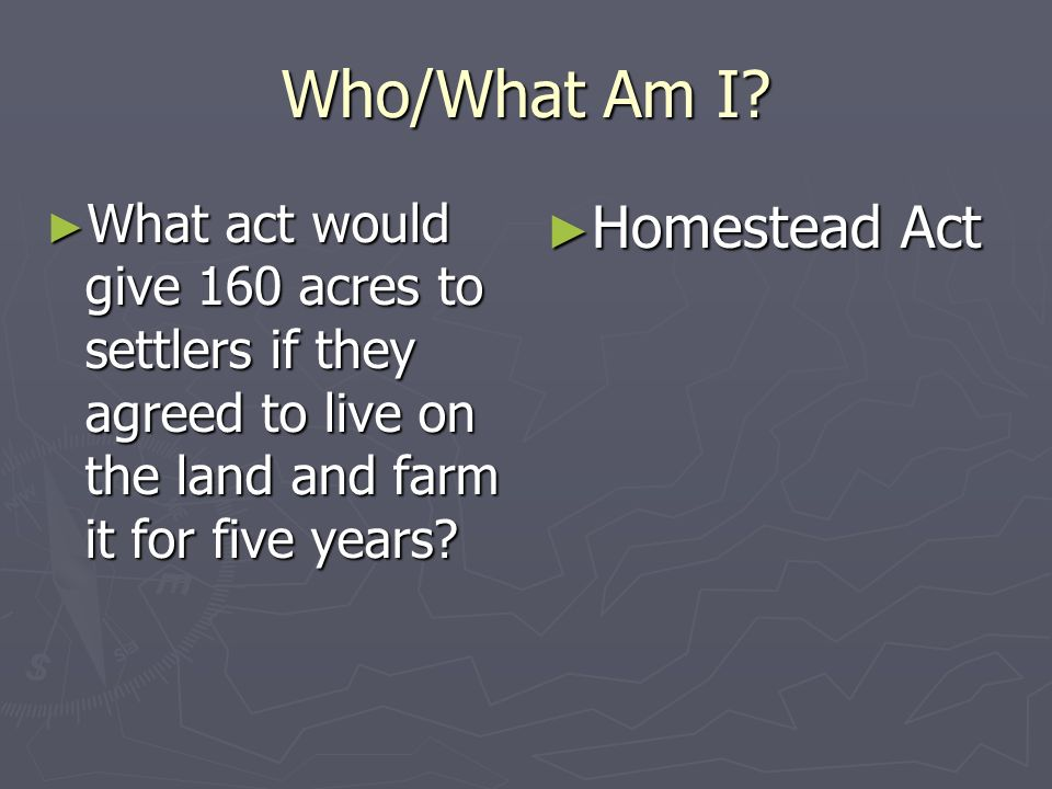 Who/What Am I? What act would give 160 acres to settlers if they agreed to live on the land and farm it for five years? What act would give 160 acres