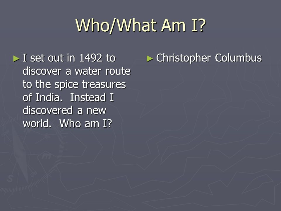 Who/What Am I? I set out in 1492 to discover a water route to the spice treasures of India. Instead I discovered a new world. Who am I? I set out in 1