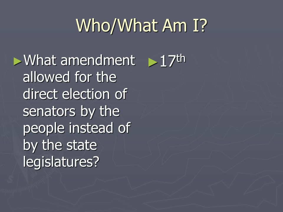 Who/What Am I? What amendment allowed for the direct election of senators by the people instead of by the state legislatures? What amendment allowed f