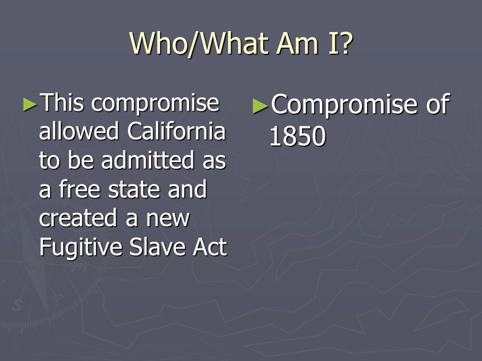 Who/What Am I? This compromise allowed California to be admitted as a free state and created a new Fugitive Slave Act This compromise allowed Californ