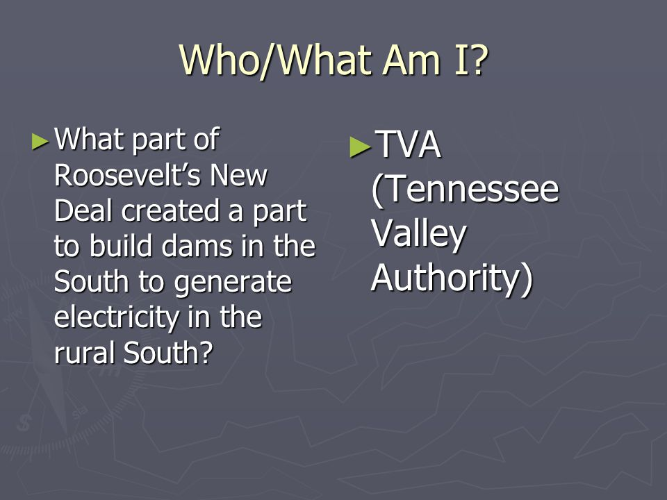 Who/What Am I? What part of Roosevelts New Deal created a part to build dams in the South to generate electricity in the rural South? What part of Roo