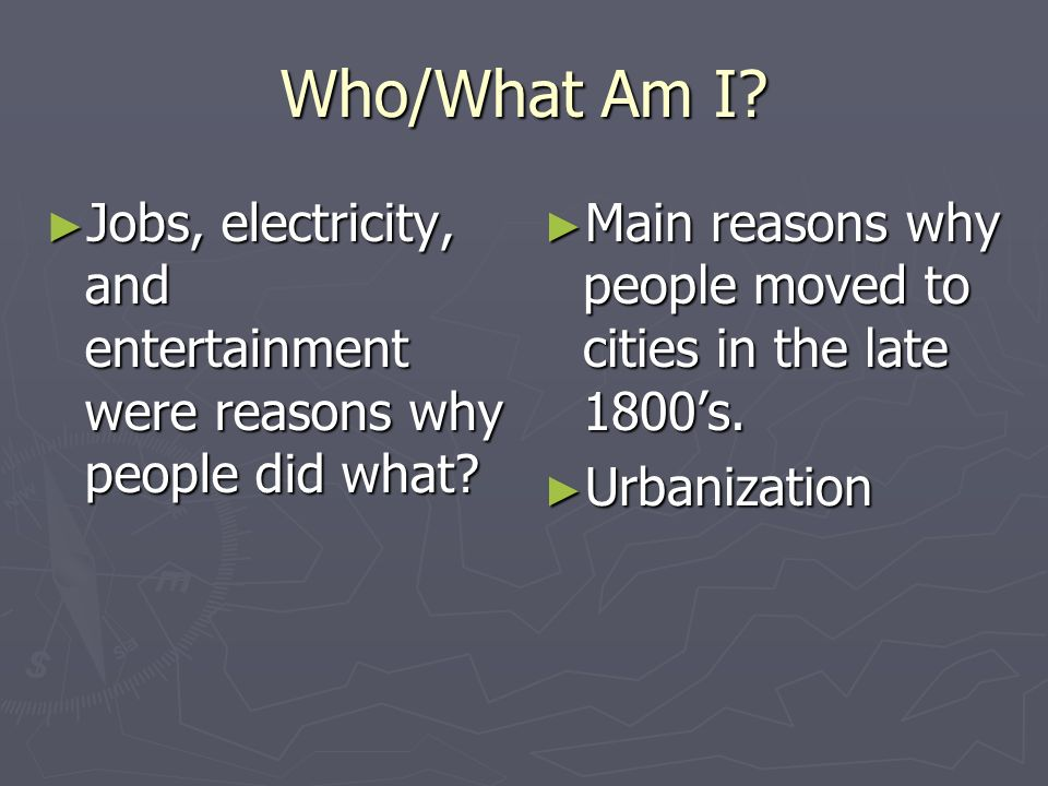 Who/What Am I? Jobs, electricity, and entertainment were reasons why people did what? Jobs, electricity, and entertainment were reasons why people did