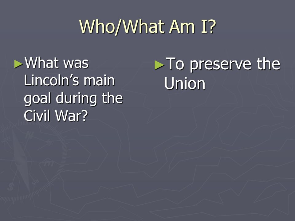 Who/What Am I? What was Lincolns main goal during the Civil War? What was Lincolns main goal during the Civil War? To preserve the Union