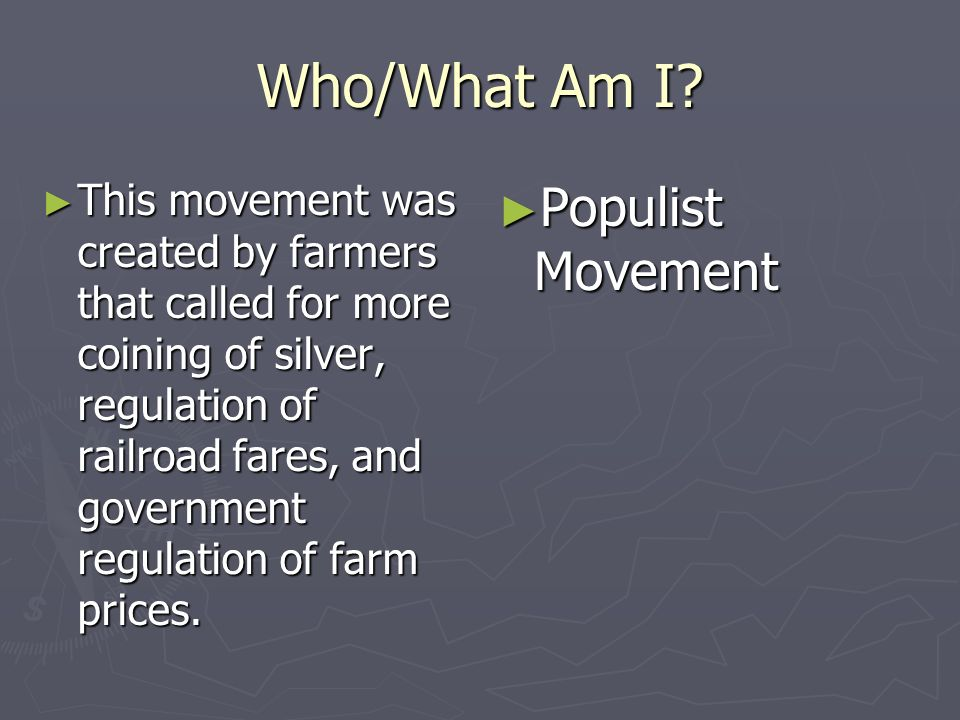Who/What Am I? This movement was created by farmers that called for more coining of silver, regulation of railroad fares, and government regulation of