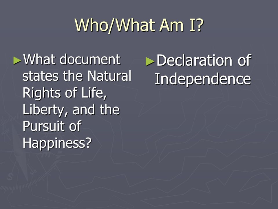 Who/What Am I? What document states the Natural Rights of Life, Liberty, and the Pursuit of Happiness? What document states the Natural Rights of Life