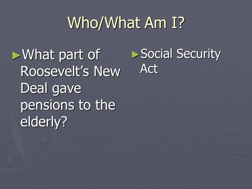Who/What Am I? What part of Roosevelts New Deal gave pensions to the elderly? What part of Roosevelts New Deal gave pensions to the elderly? Social Se