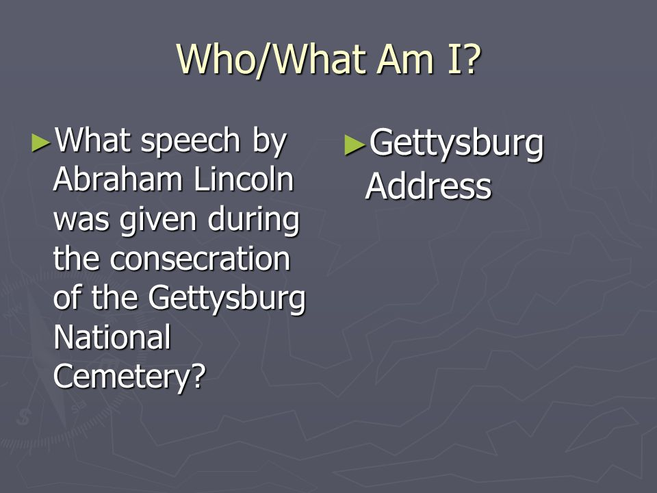 Who/What Am I? What speech by Abraham Lincoln was given during the consecration of the Gettysburg National Cemetery? What speech by Abraham Lincoln wa