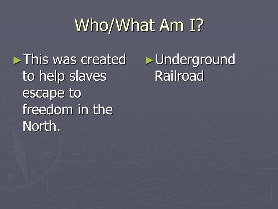 Who/What Am I? This was created to help slaves escape to freedom in the North. This was created to help slaves escape to freedom in the North. Undergr