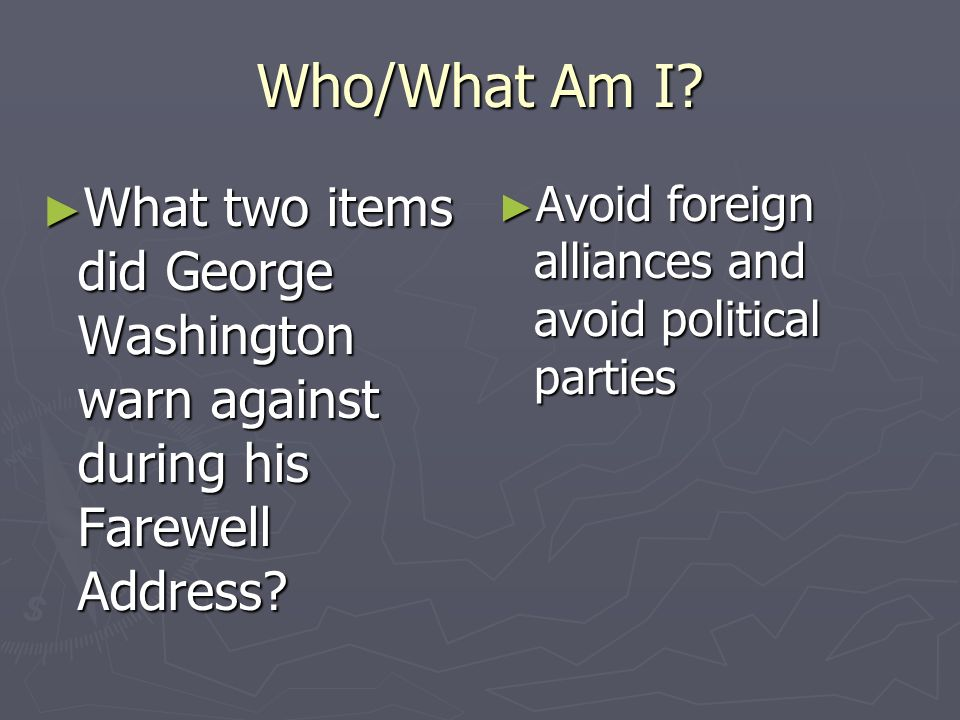 Who/What Am I? What two items did George Washington warn against during his Farewell Address? What two items did George Washington warn against during