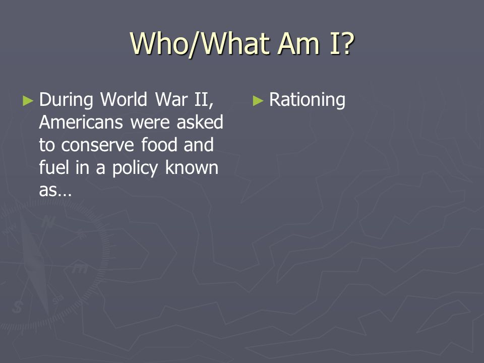 Who/What Am I? During World War II, Americans were asked to conserve food and fuel in a policy known as… Rationing