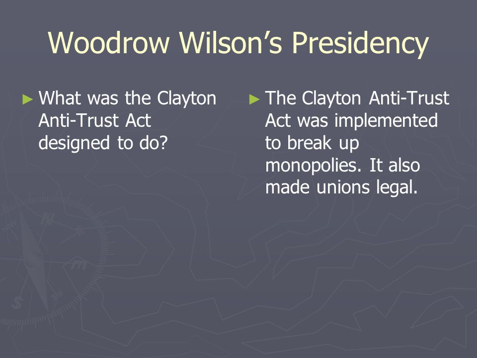 Woodrow Wilsons Presidency What was the Clayton Anti-Trust Act designed to do? The Clayton Anti-Trust Act was implemented to break up monopolies. It a