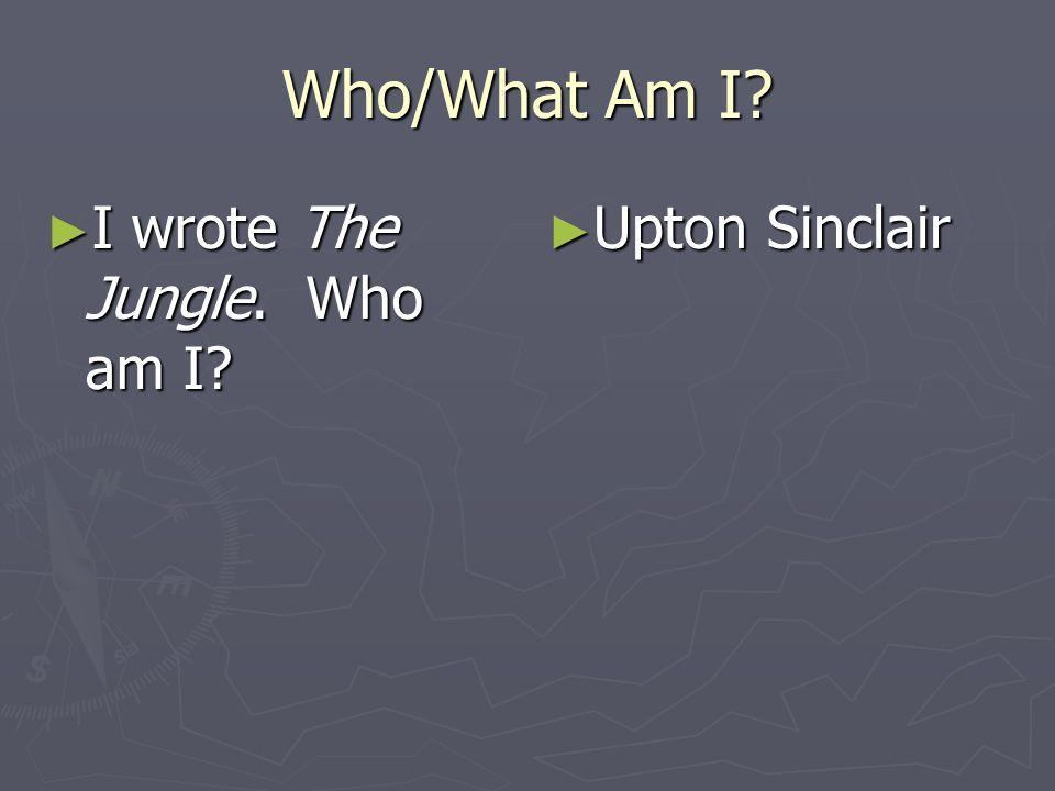 Who/What Am I? I wrote The Jungle. Who am I? I wrote The Jungle. Who am I? Upton Sinclair