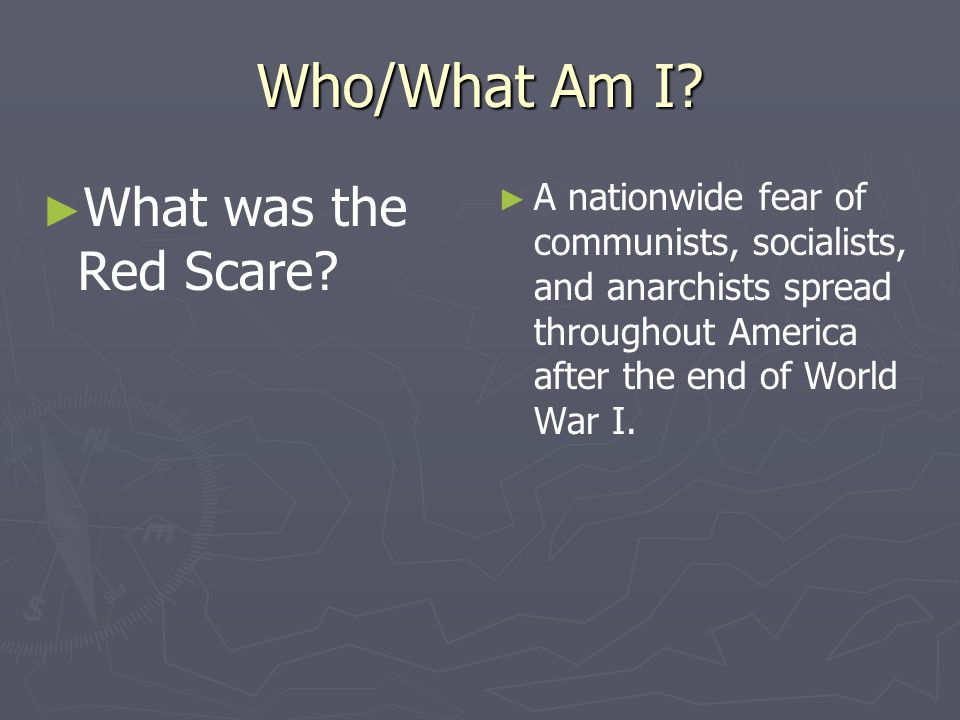 Who/What Am I? What was the Red Scare? A nationwide fear of communists, socialists, and anarchists spread throughout America after the end of World Wa