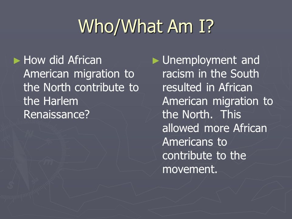 Who/What Am I? How did African American migration to the North contribute to the Harlem Renaissance? Unemployment and racism in the South resulted in