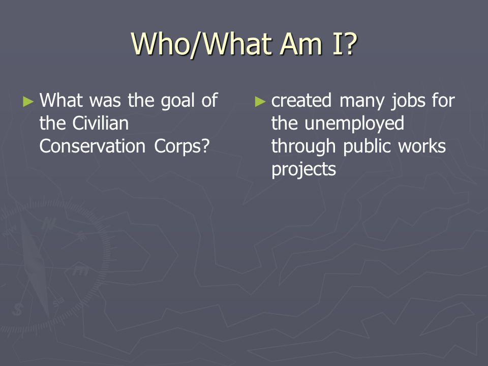 Who/What Am I? What was the goal of the Civilian Conservation Corps? created many jobs for the unemployed through public works projects