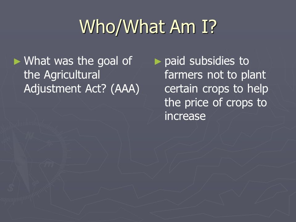 Who/What Am I? What was the goal of the Agricultural Adjustment Act? (AAA) paid subsidies to farmers not to plant certain crops to help the price of c