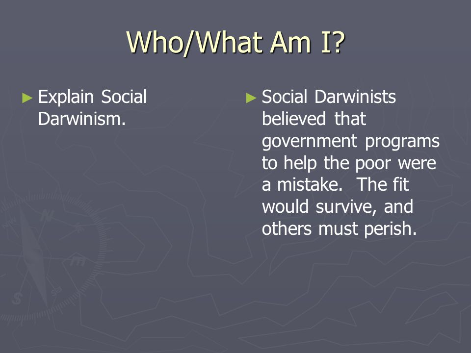 Who/What Am I? Explain Social Darwinism. Social Darwinists believed that government programs to help the poor were a mistake. The fit would survive, a