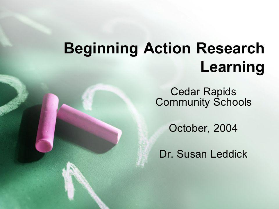 Beginning Action Research Learning Cedar Rapids Community Schools October, 2004 Dr. Susan Leddick