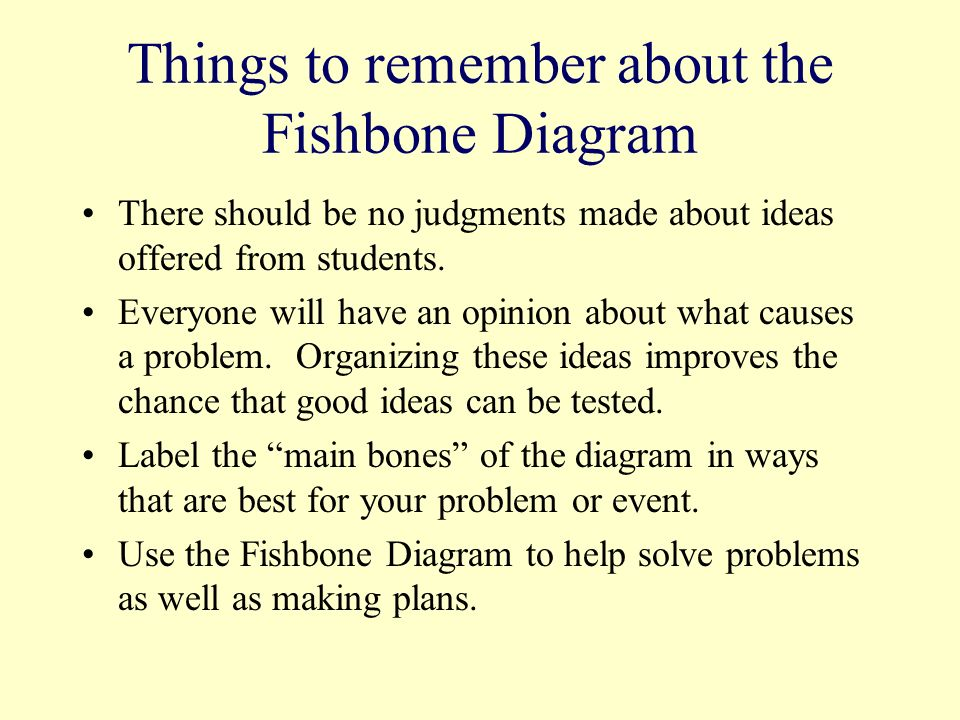 Things to remember about the Fishbone Diagram There should be no judgments made about ideas offered from students. Everyone will have an opinion about