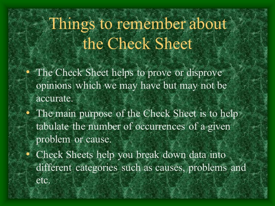 Things to remember about the Check Sheet The Check Sheet helps to prove or disprove opinions which we may have but may not be accurate. The main purpo