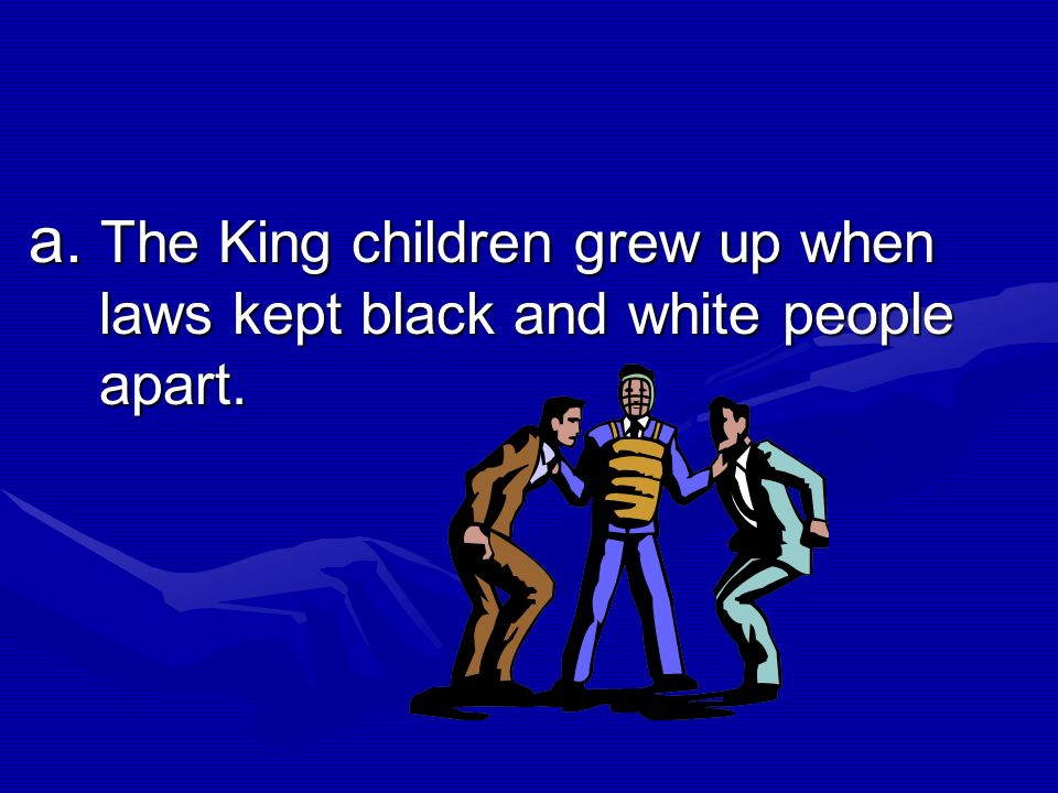 10.Which of the following is a MAIN IDEA from the selection? The King children grew up when laws kept black and white people apart. The King children