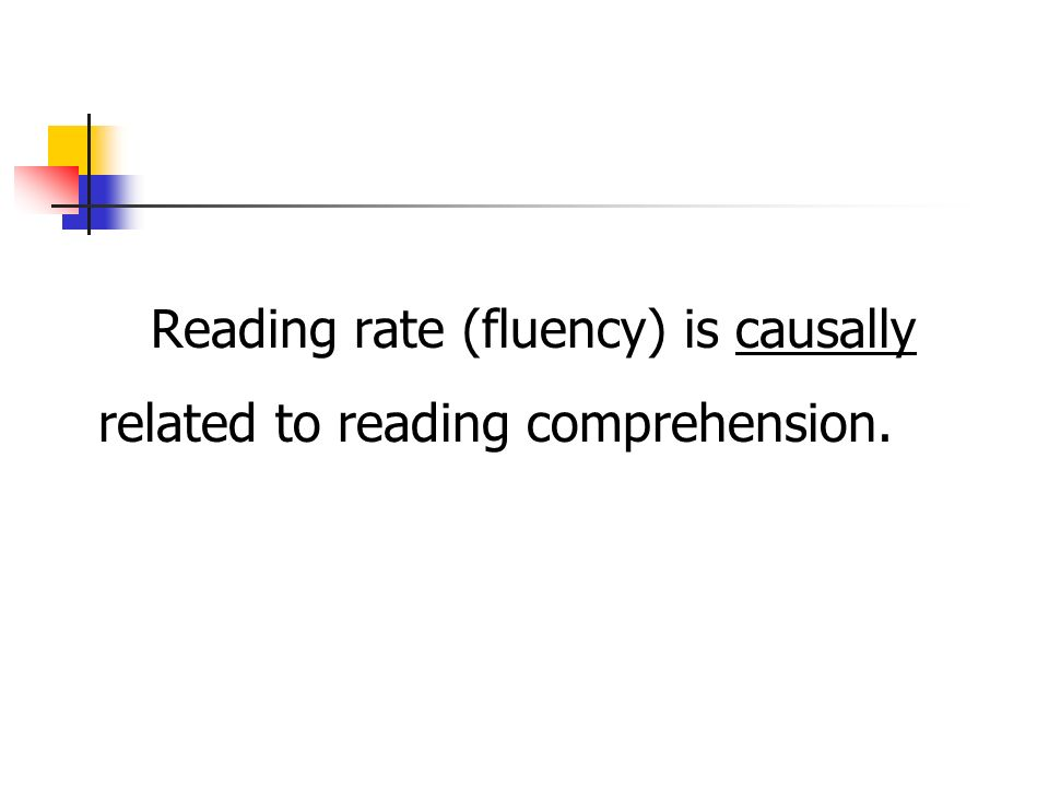 Reading rate (fluency) is causally related to reading comprehension.