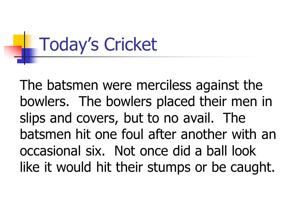 Todays Cricket The batsmen were merciless against the bowlers. The bowlers placed their men in slips and covers, but to no avail. The batsmen hit one