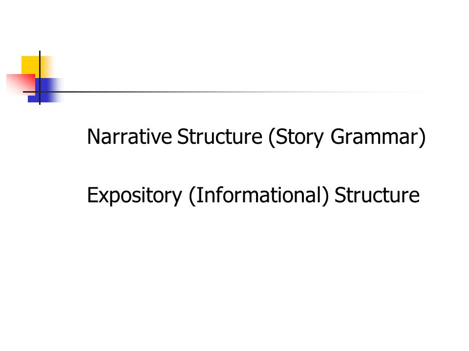 Narrative Structure (Story Grammar) Expository (Informational) Structure