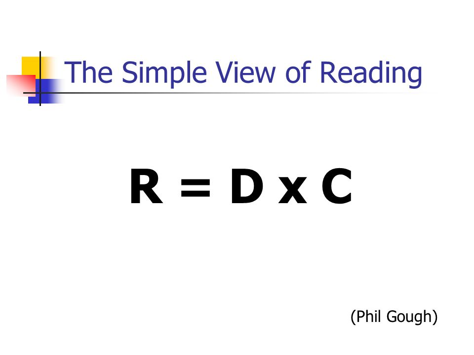 The Simple View of Reading R = D x C (Phil Gough)