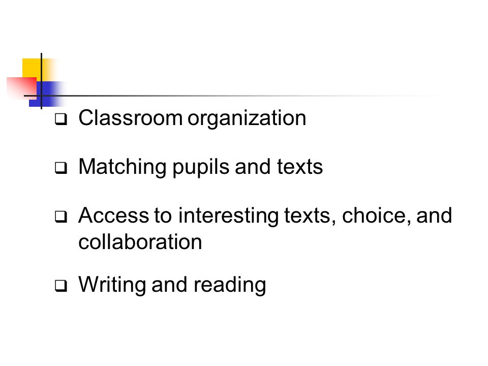 Classroom organization Matching pupils and texts Access to interesting texts, choice, and collaboration Writing and reading
