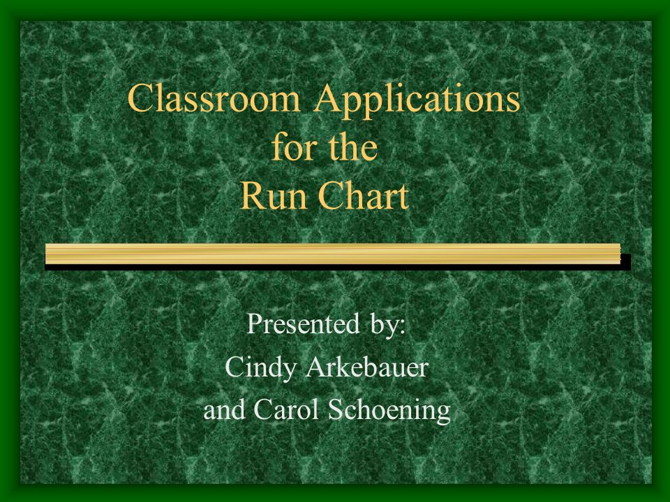 Classroom Applications for the Run Chart Presented by: Cindy Arkebauer and Carol Schoening
