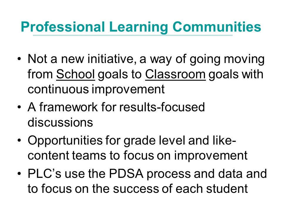 Professional Learning Communities Not a new initiative, a way of going moving from School goals to Classroom goals with continuous improvement A framework for results-focused discussions Opportunities for grade level and like- content teams to focus on improvement PLCs use the PDSA process and data and to focus on the success of each student