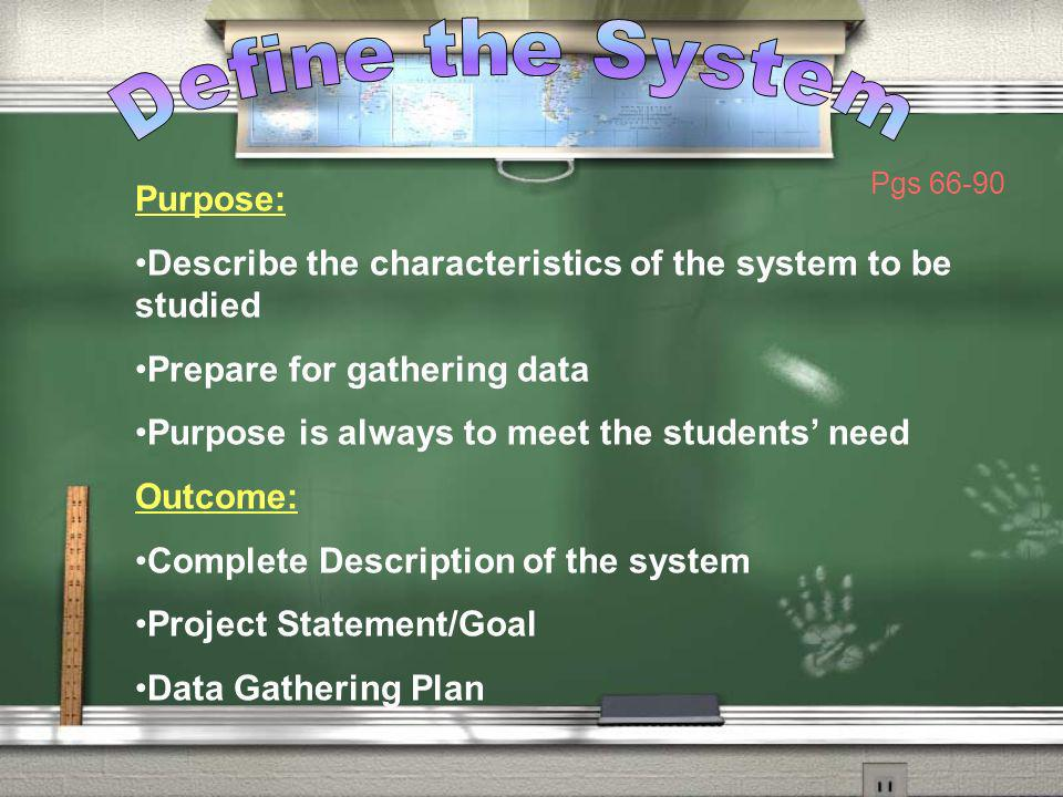 Purpose: Describe the characteristics of the system to be studied Prepare for gathering data Purpose is always to meet the students need Outcome: Comp