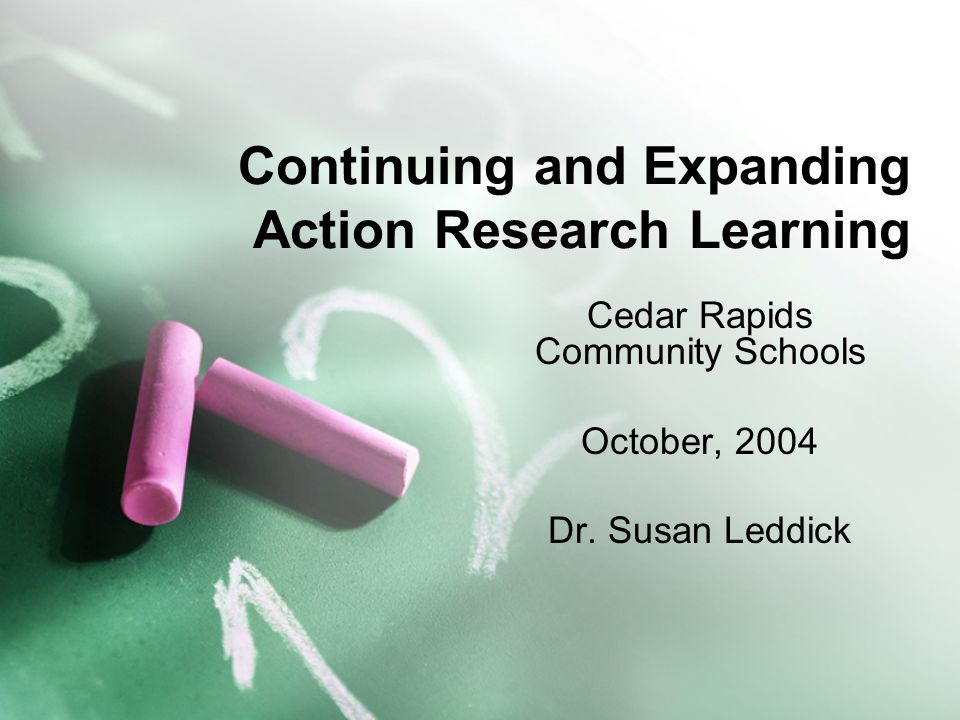 Continuing and Expanding Action Research Learning Cedar Rapids Community Schools October, 2004 Dr. Susan Leddick