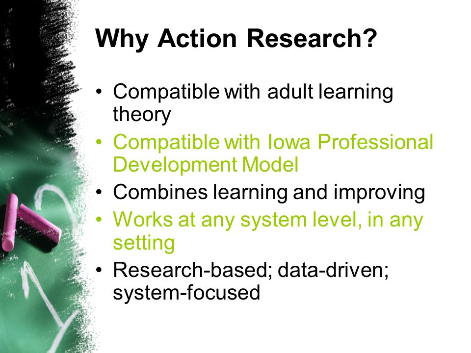 Why Action Research? Compatible with adult learning theory Compatible with Iowa Professional Development Model Combines learning and improving Works a