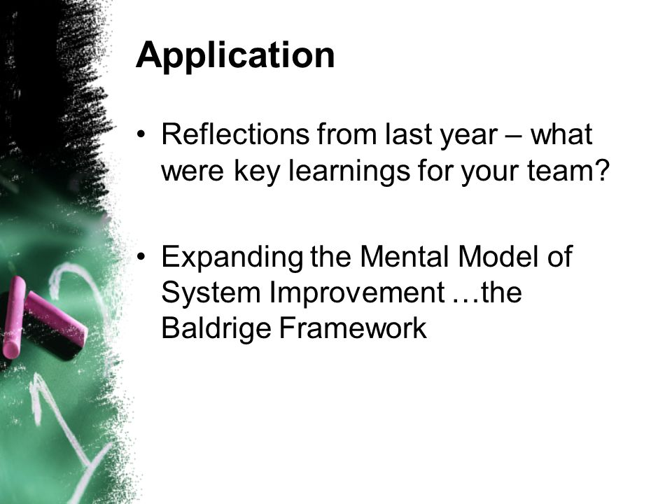 Application Reflections from last year – what were key learnings for your team? Expanding the Mental Model of System Improvement …the Baldrige Framewo