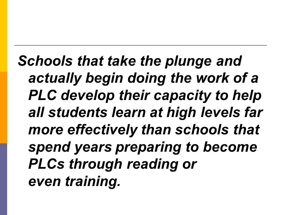 Schools that take the plunge and actually begin doing the work of a PLC develop their capacity to help all students learn at high levels far more effe